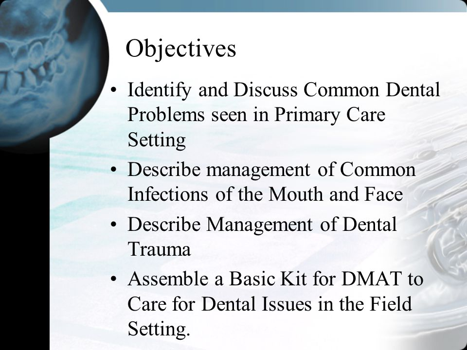 Objectives Identify and Discuss Common Dental Problems seen in Primary Care Setting. Describe management of Common Infections of the Mouth and Face.