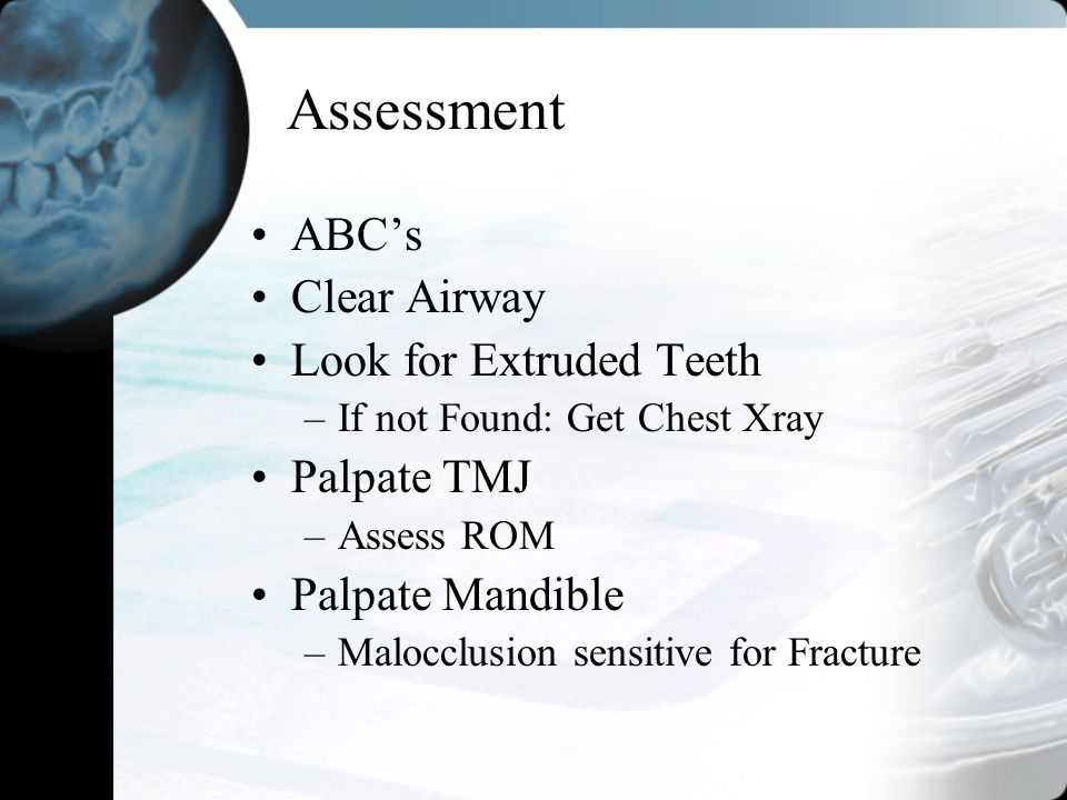 Assessment ABC's Clear Airway Look for Extruded Teeth Palpate TMJ