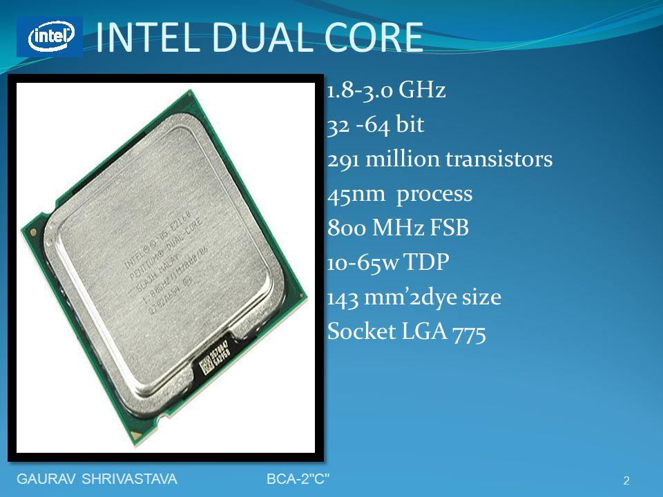 INTEL DUAL CORE 1.8-3.0 GHz 32 -64 bit 291 million transistors 45nm process 800 MHz FSB 10-65w TDP 143 mm'2dye size Socket LGA 775