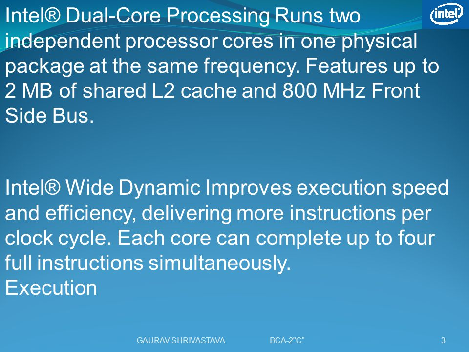 Intel® Dual-Core Processing Runs two independent processor cores in one physical package at the same frequency. Features up to 2 MB of shared L2 cache and 800 MHz Front Side Bus.