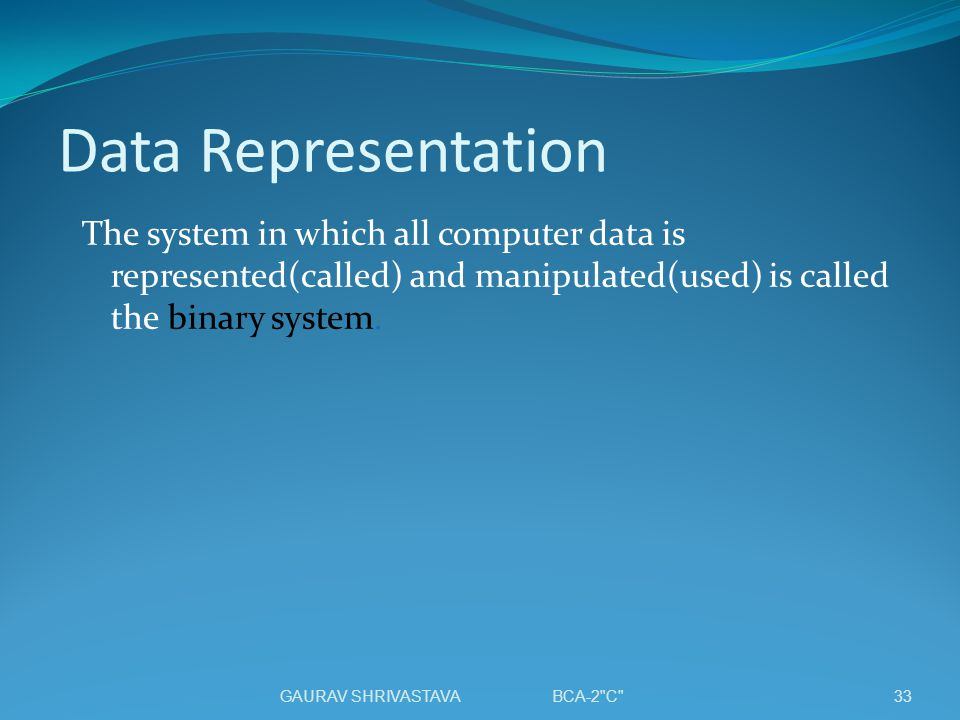 Data Representation The system in which all computer data is represented(called) and manipulated(used) is called the binary system.