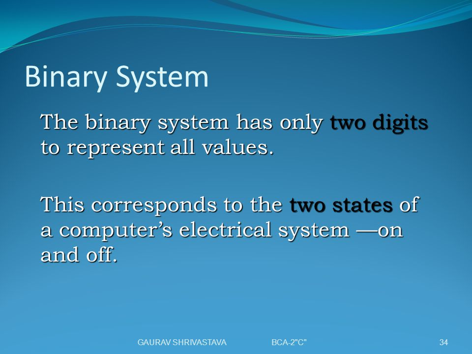 Binary System The binary system has only two digits to represent all values.