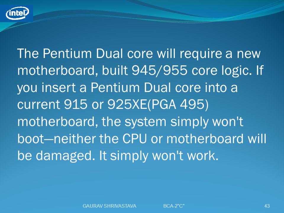 The Pentium Dual core will require a new motherboard, built 945/955 core logic. If you insert a Pentium Dual core into a current 915 or 925XE(PGA 495) motherboard, the system simply won t boot—neither the CPU or motherboard will be damaged. It simply won t work.