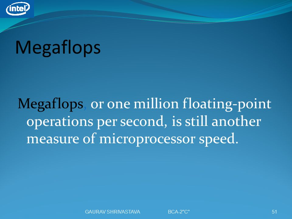 Megaflops Megaflops, or one million floating-point operations per second, is still another measure of microprocessor speed.
