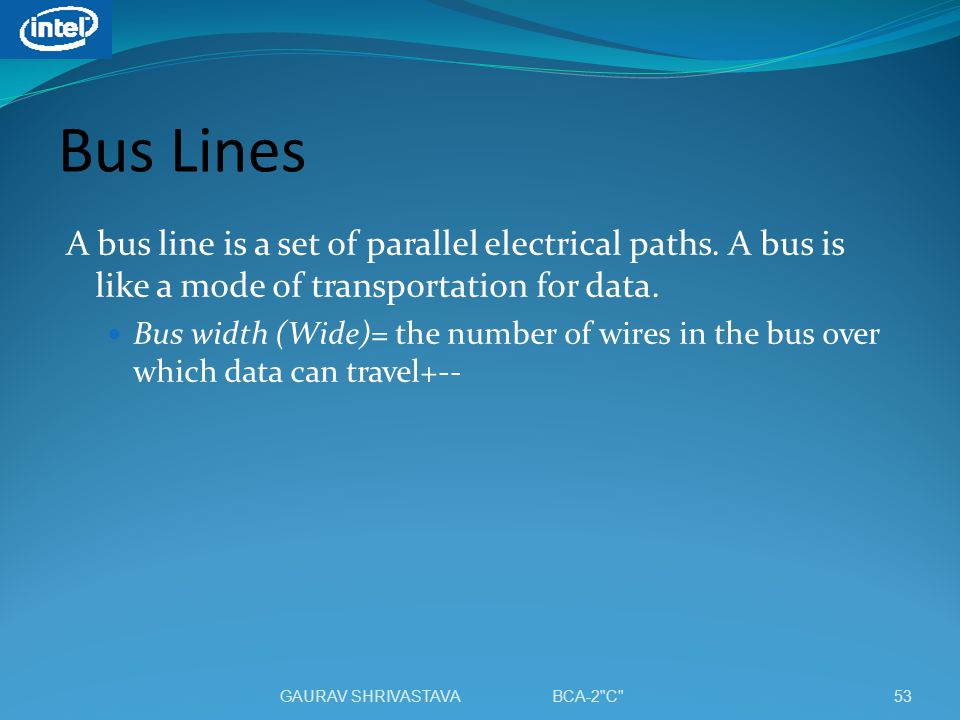Bus Lines A bus line is a set of parallel electrical paths. A bus is like a mode of transportation for data.