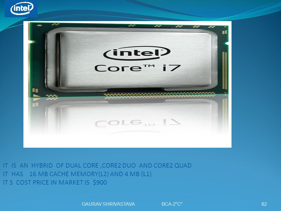 IT IS AN HYBRID OF DUAL CORE ,CORE2 DUO AND CORE2 QUAD IT HAS 16 MB CACHE MEMORY(L2) AND 4 MB (L1) IT S COST PRICE IN MARKET IS $900