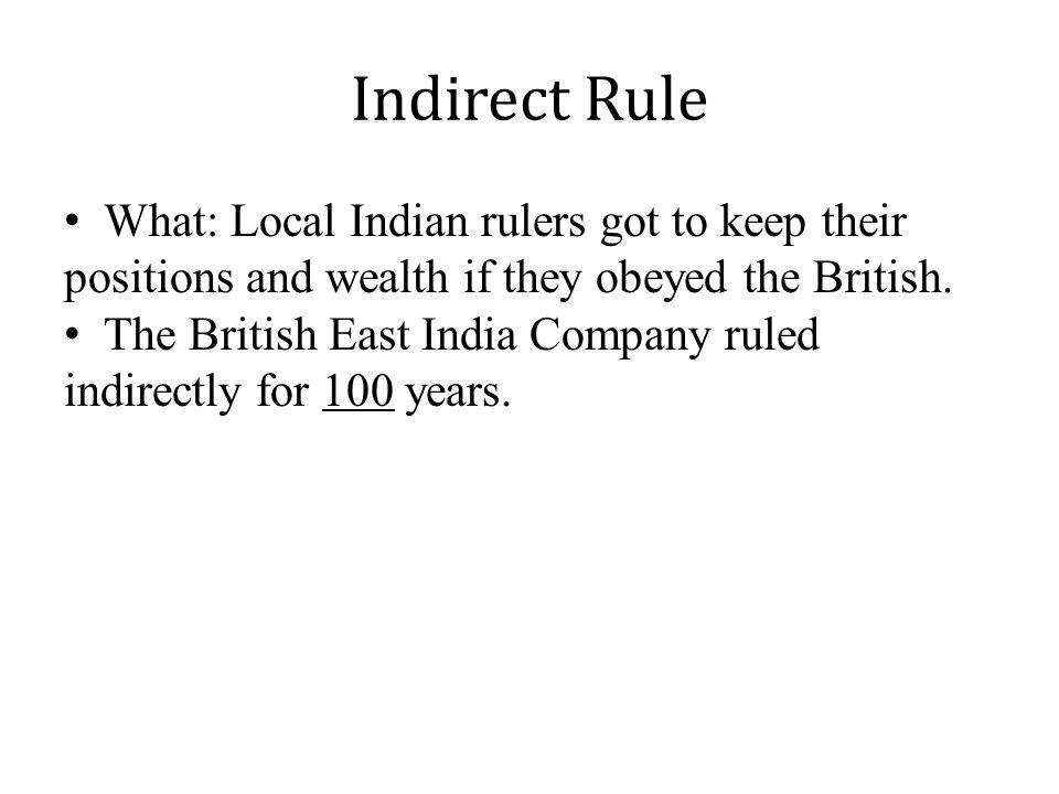 Indirect Rule What: Local Indian rulers got to keep their positions and wealth if they obeyed the British.