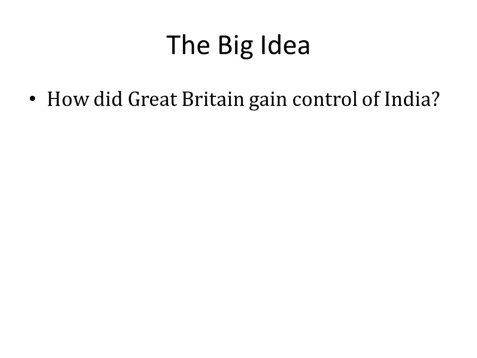 The Big Idea How did Great Britain gain control of India