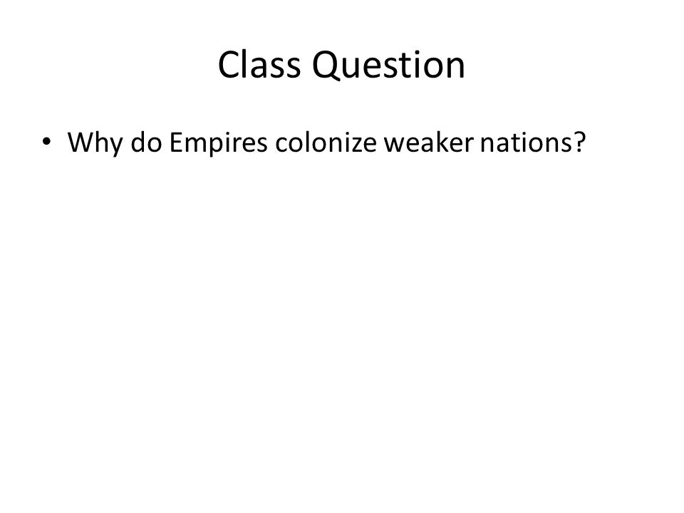 Class Question Why do Empires colonize weaker nations