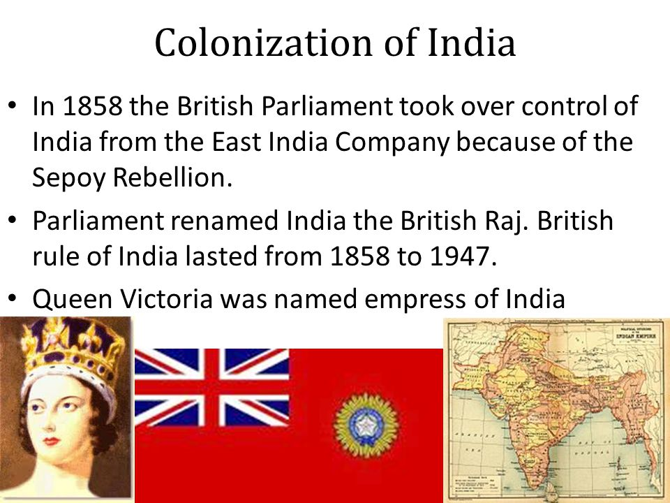 Colonization of India In 1858 the British Parliament took over control of India from the East India Company because of the Sepoy Rebellion.
