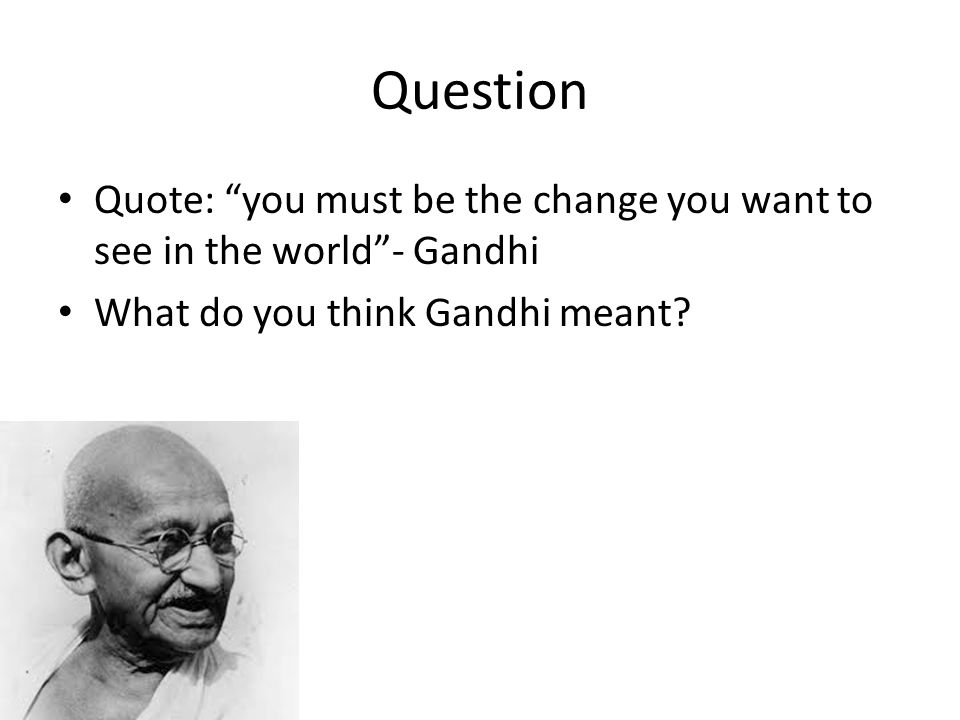 Question Quote: you must be the change you want to see in the world - Gandhi.
