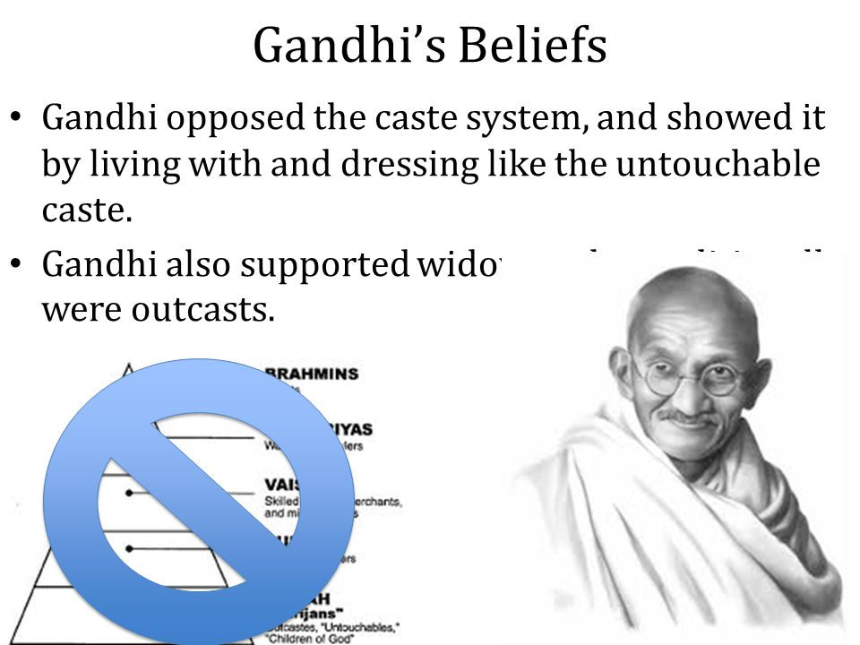 Gandhi's Beliefs Gandhi opposed the caste system, and showed it by living with and dressing like the untouchable caste.