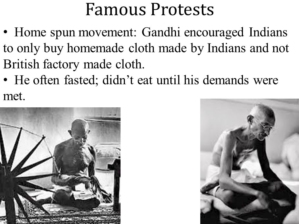 Famous Protests Home spun movement: Gandhi encouraged Indians to only buy homemade cloth made by Indians and not British factory made cloth.