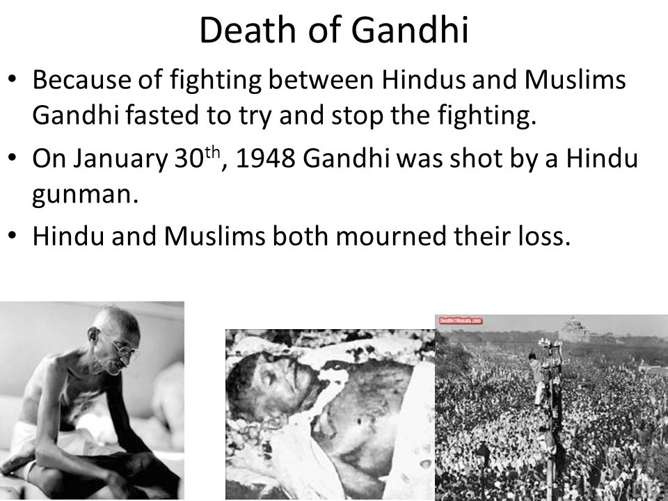 Death of Gandhi Because of fighting between Hindus and Muslims Gandhi fasted to try and stop the fighting.