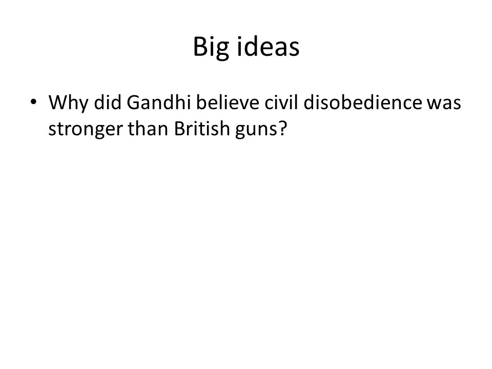 Big ideas Why did Gandhi believe civil disobedience was stronger than British guns