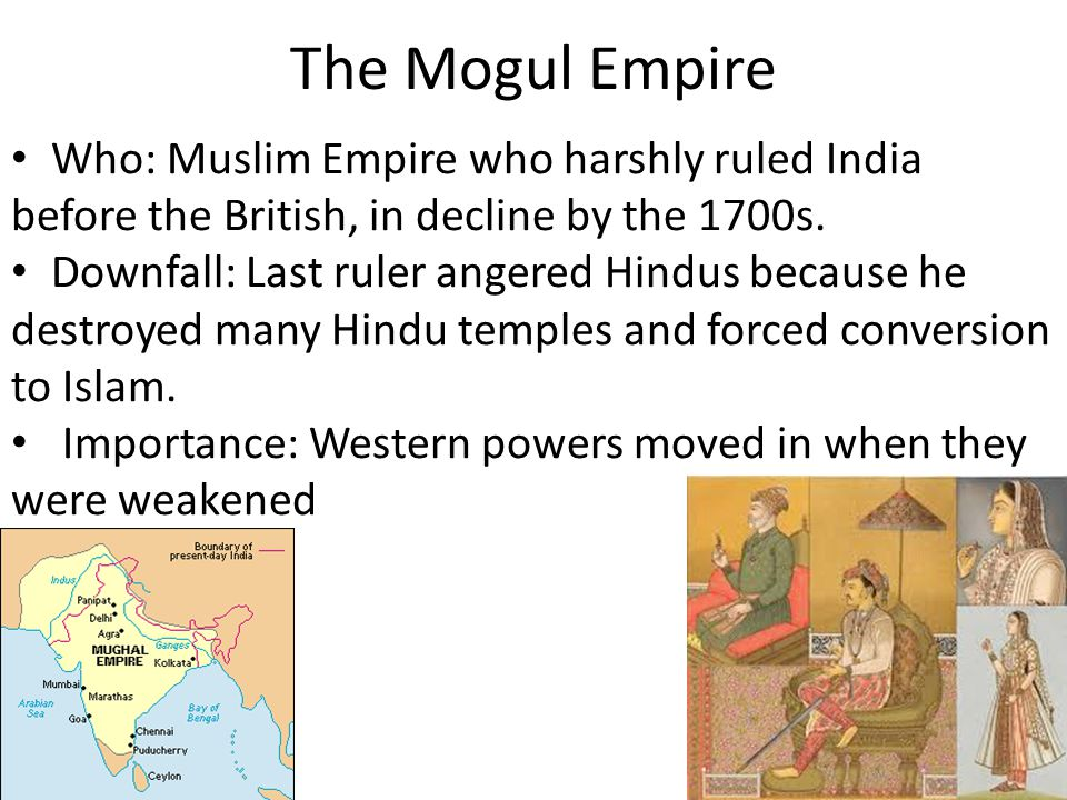 The Mogul Empire Who: Muslim Empire who harshly ruled India before the British, in decline by the 1700s.