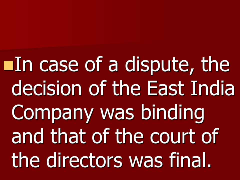 In case of a dispute, the decision of the East India Company was binding and that of the court of the directors was final.