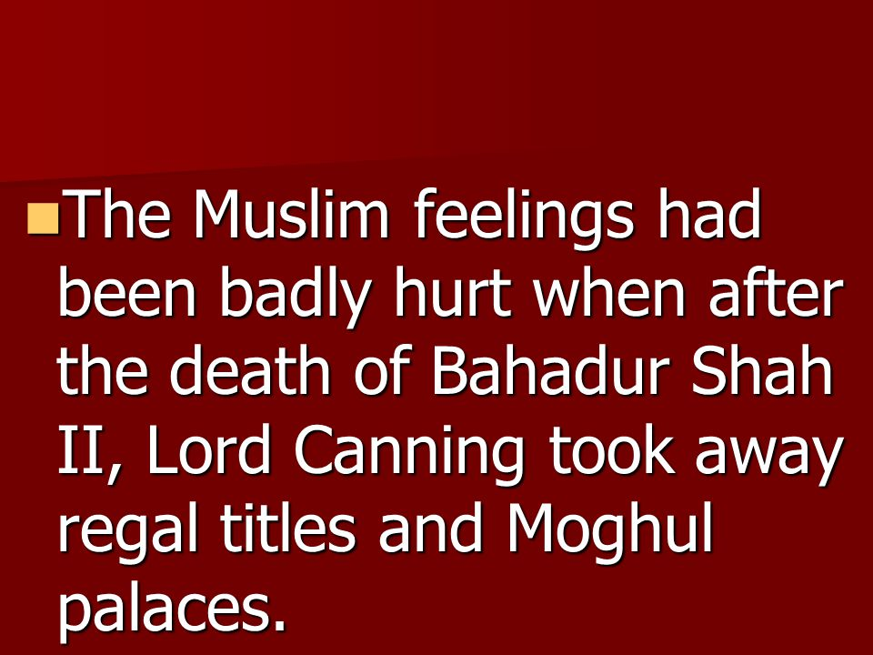 The Muslim feelings had been badly hurt when after the death of Bahadur Shah II, Lord Canning took away regal titles and Moghul palaces.