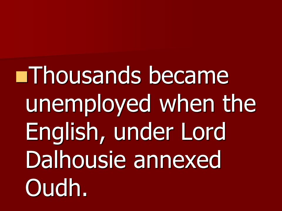 Thousands became unemployed when the English, under Lord Dalhousie annexed Oudh.