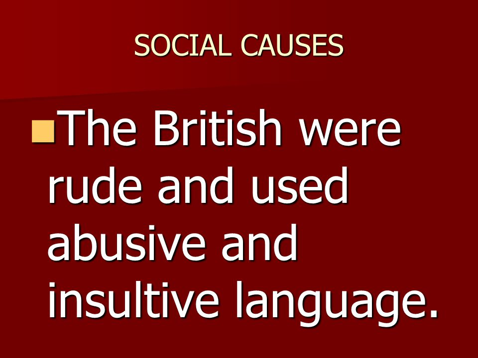 The British were rude and used abusive and insultive language.