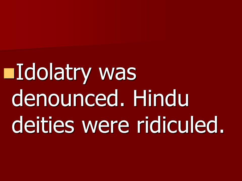 Idolatry was denounced. Hindu deities were ridiculed.