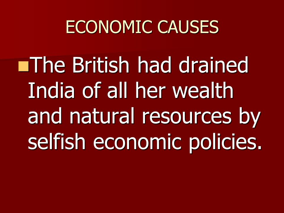 ECONOMIC CAUSES The British had drained India of all her wealth and natural resources by selfish economic policies.