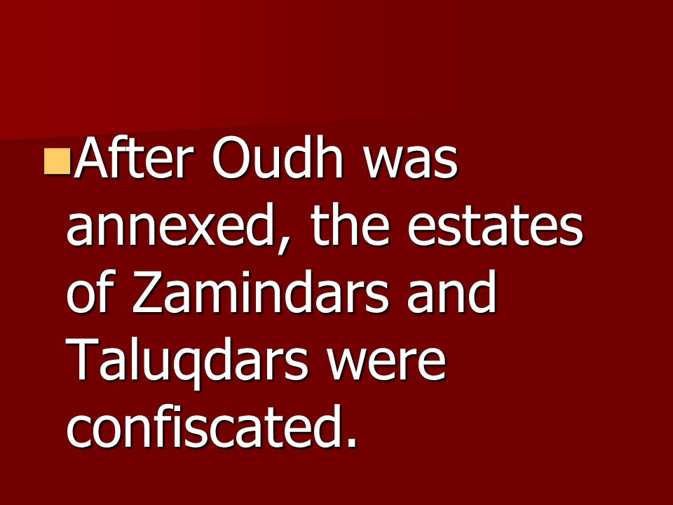 After Oudh was annexed, the estates of Zamindars and Taluqdars were confiscated.