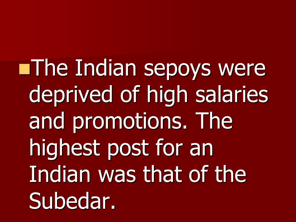 The Indian sepoys were deprived of high salaries and promotions