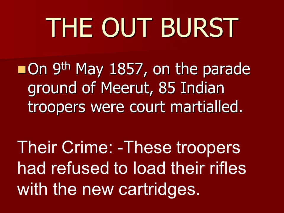 THE OUT BURST On 9th May 1857, on the parade ground of Meerut, 85 Indian troopers were court martialled.