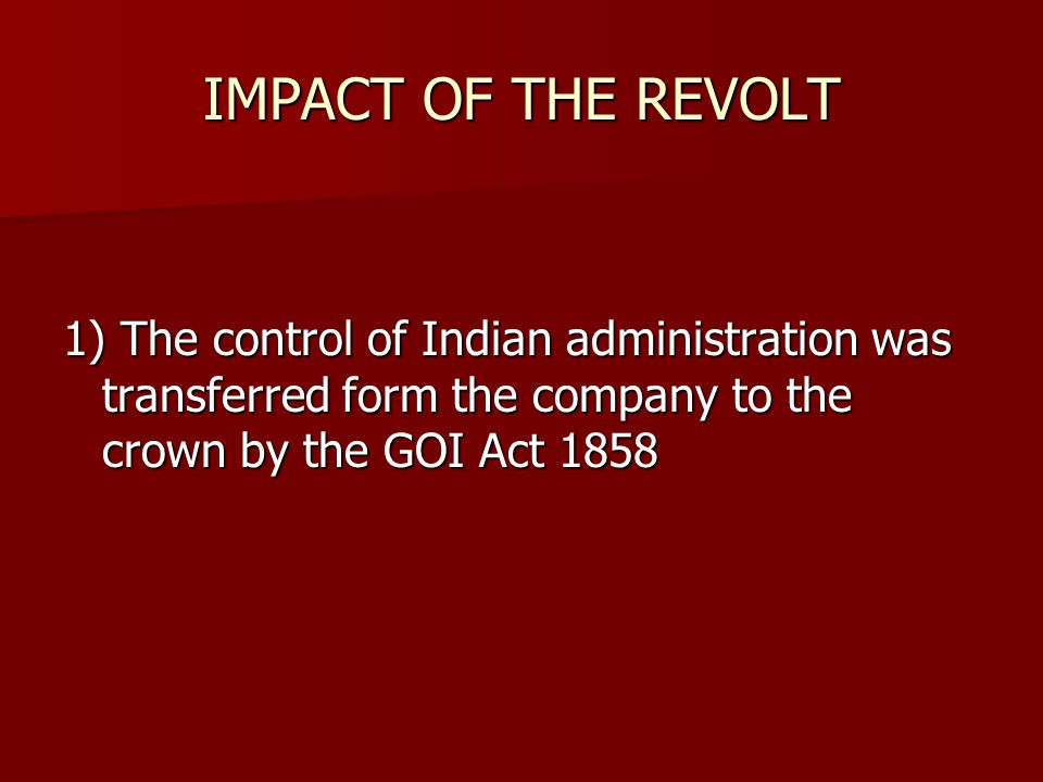 IMPACT OF THE REVOLT 1) The control of Indian administration was transferred form the company to the crown by the GOI Act 1858.