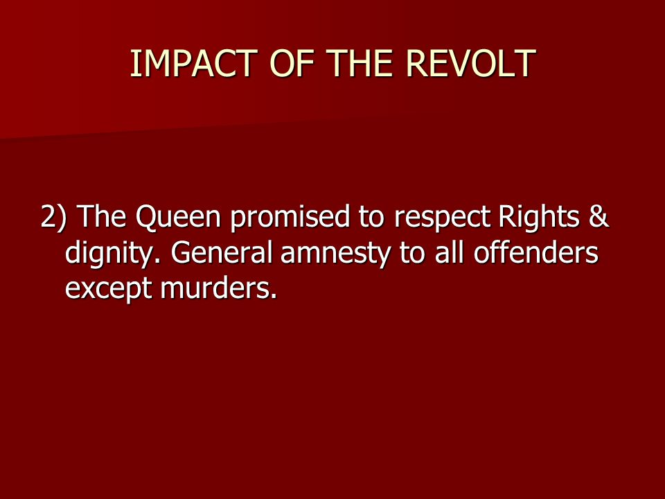 IMPACT OF THE REVOLT 2) The Queen promised to respect Rights & dignity.