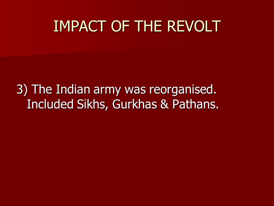 IMPACT OF THE REVOLT 3) The Indian army was reorganised. Included Sikhs, Gurkhas & Pathans.