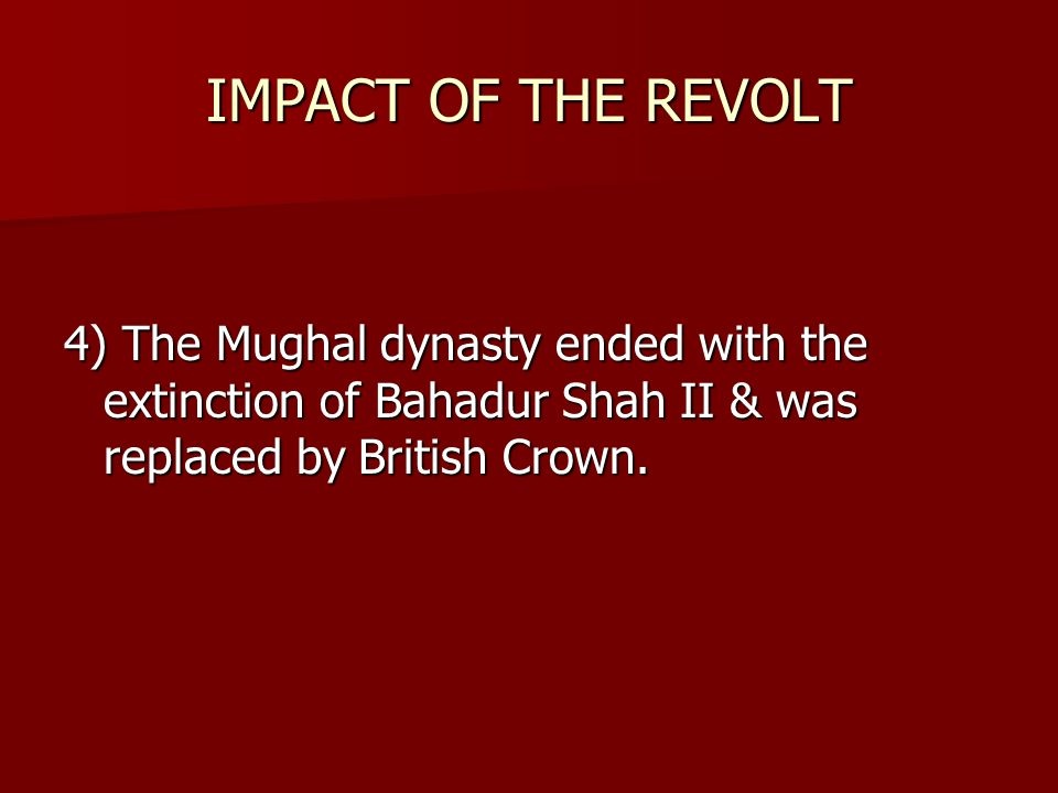 IMPACT OF THE REVOLT 4) The Mughal dynasty ended with the extinction of Bahadur Shah II & was replaced by British Crown.
