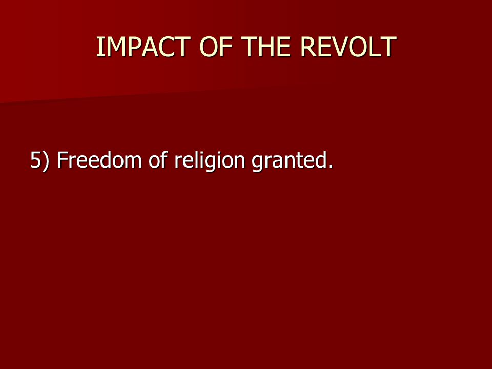 IMPACT OF THE REVOLT 5) Freedom of religion granted.