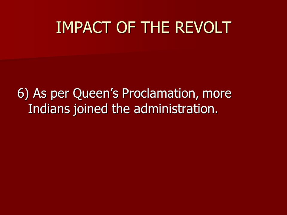 IMPACT OF THE REVOLT 6) As per Queen's Proclamation, more Indians joined the administration.