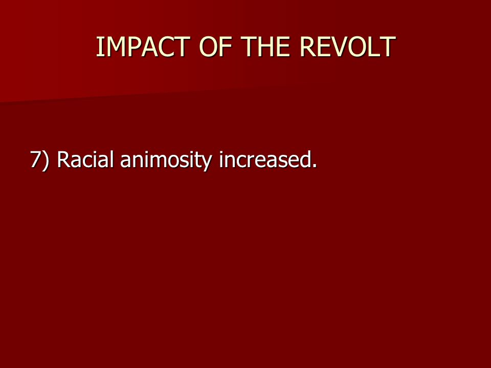 IMPACT OF THE REVOLT 7) Racial animosity increased.