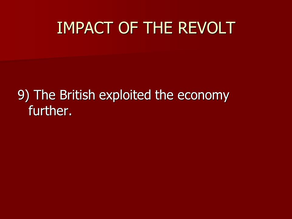 IMPACT OF THE REVOLT 9) The British exploited the economy further.
