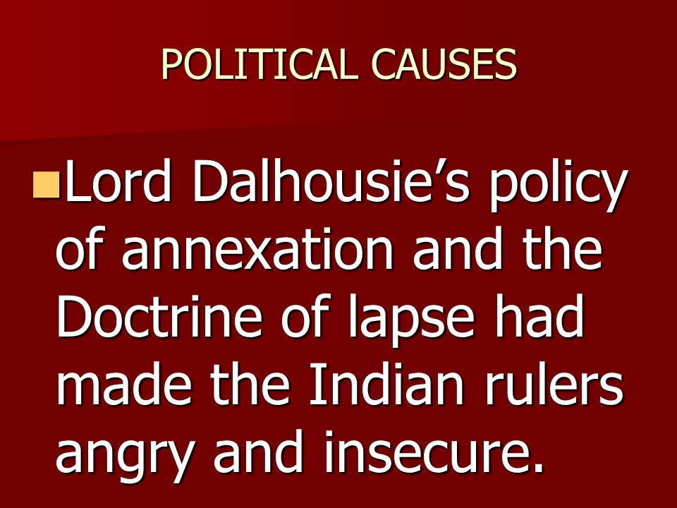 POLITICAL CAUSES Lord Dalhousie's policy of annexation and the Doctrine of lapse had made the Indian rulers angry and insecure.