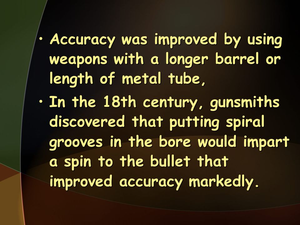 Accuracy was improved by using weapons with a longer barrel or length of metal tube,