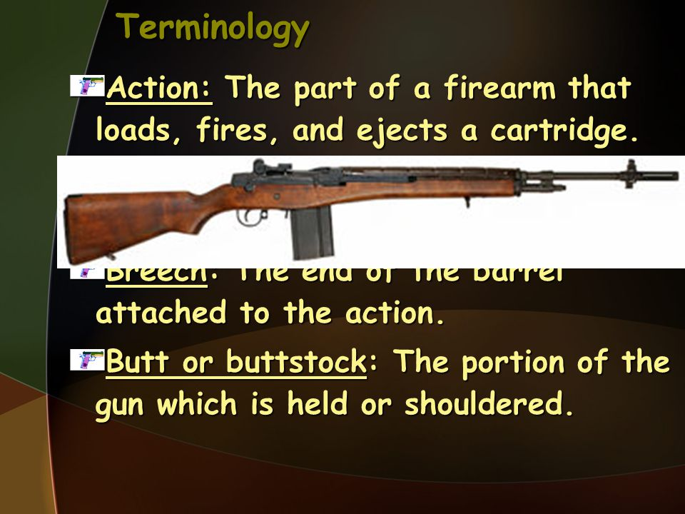 Terminology Action: The part of a firearm that loads, fires, and ejects a cartridge. Barrel: The metal tube through which the bullet is fired.