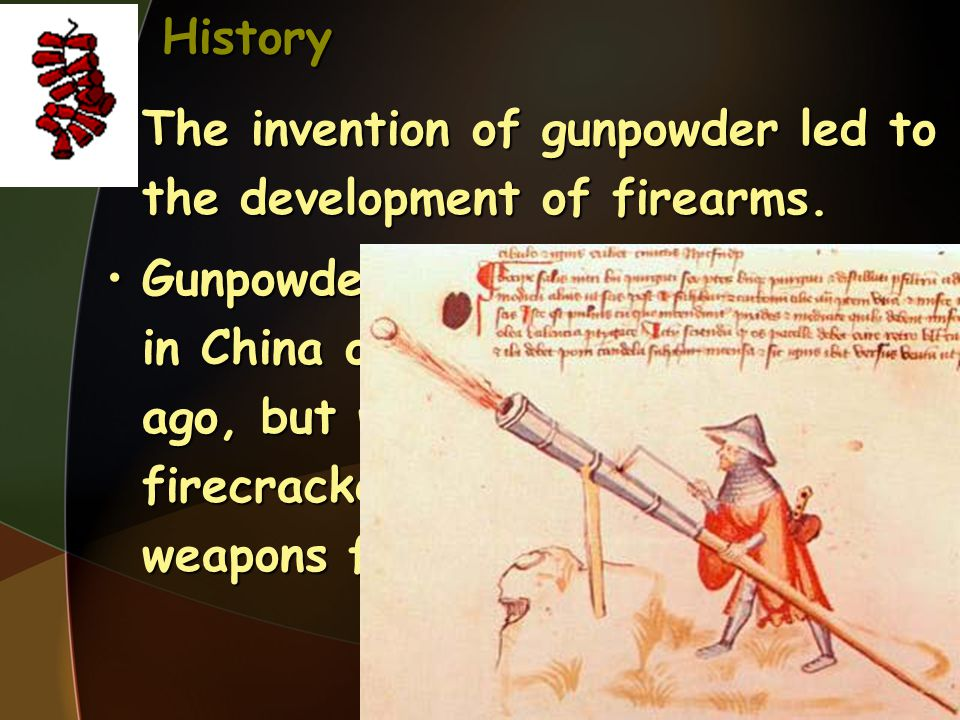 History The invention of gunpowder led to the development of firearms.