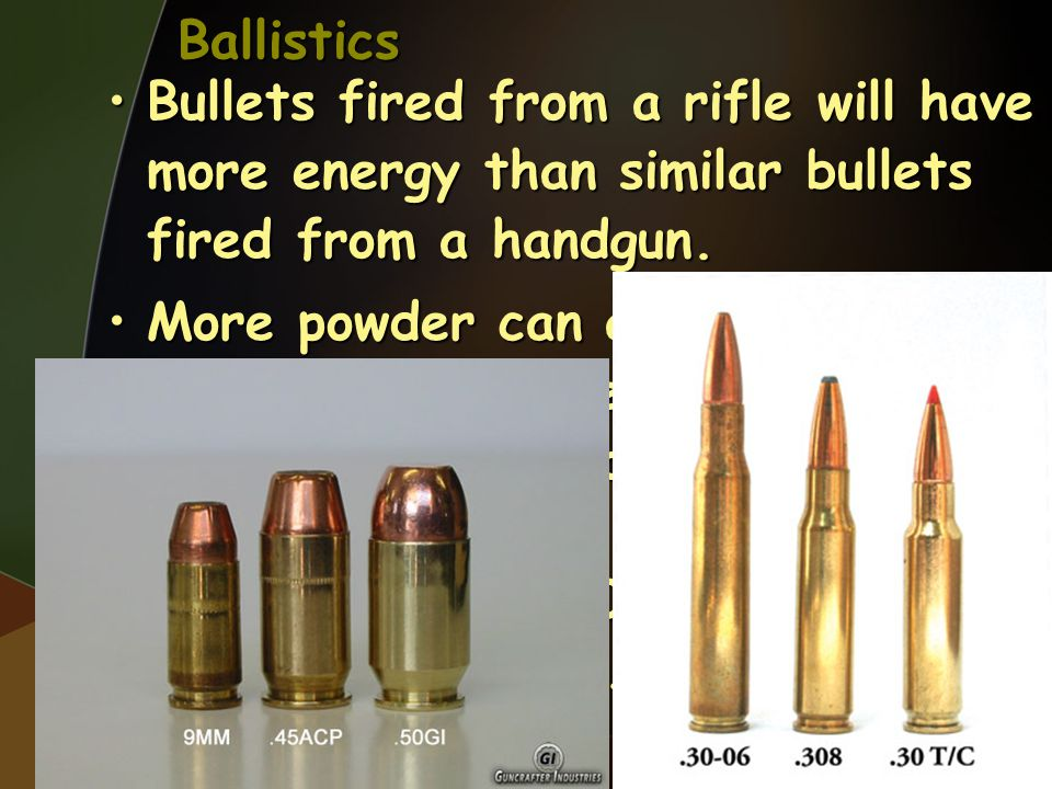 Ballistics Bullets fired from a rifle will have more energy than similar bullets fired from a handgun.