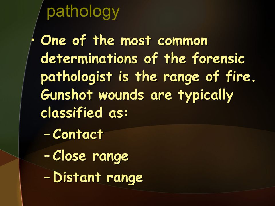 pathology One of the most common determinations of the forensic pathologist is the range of fire. Gunshot wounds are typically classified as: