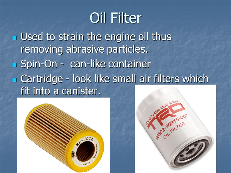 Oil Filter Used to strain the engine oil thus removing abrasive particles. Spin-On - can-like container.