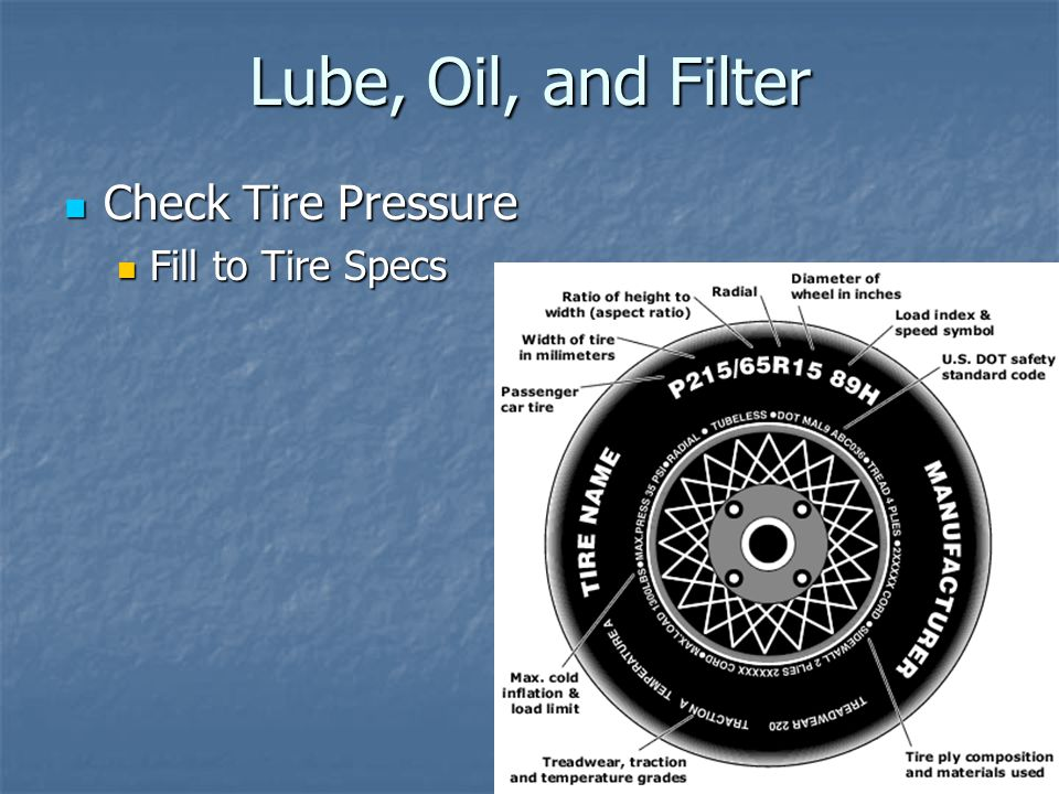 Lube, Oil, and Filter Check Tire Pressure Fill to Tire Specs