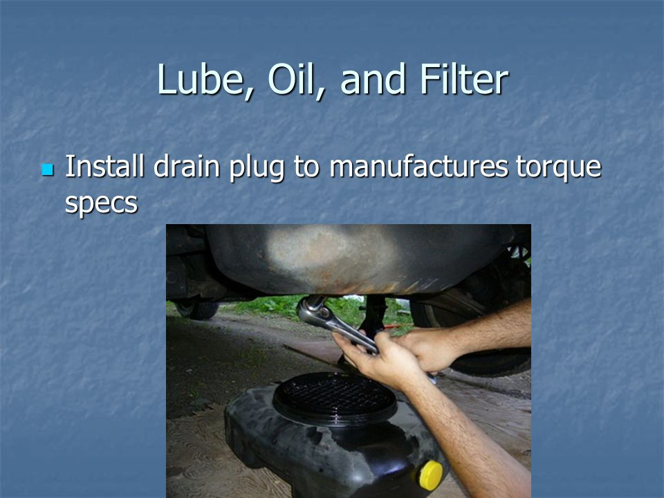 Lube, Oil, and Filter Install drain plug to manufactures torque specs