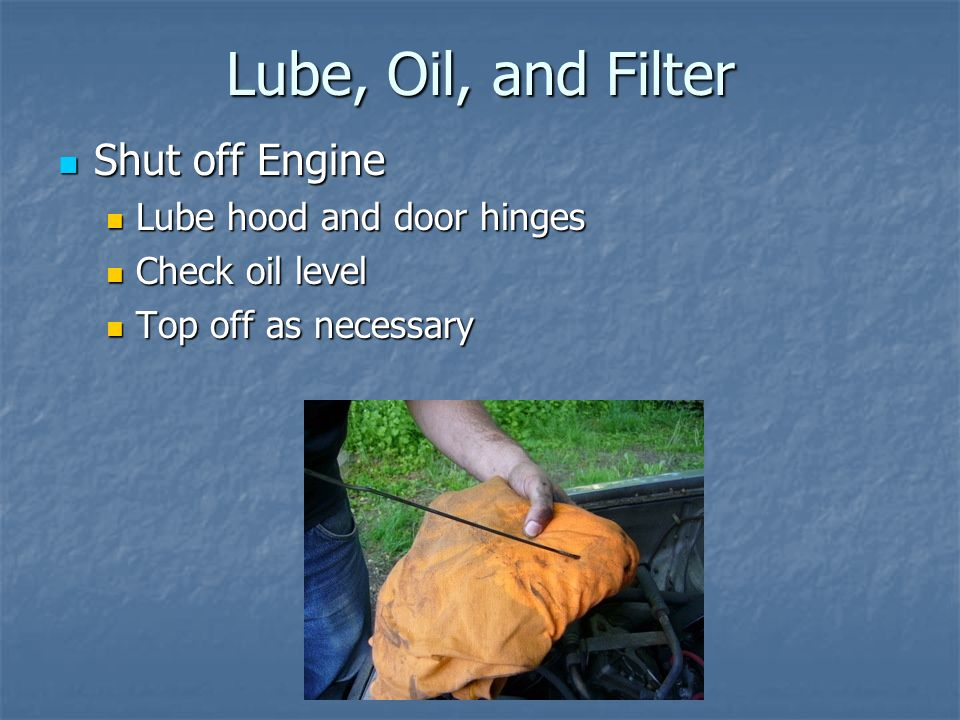 Lube, Oil, and Filter Shut off Engine Lube hood and door hinges