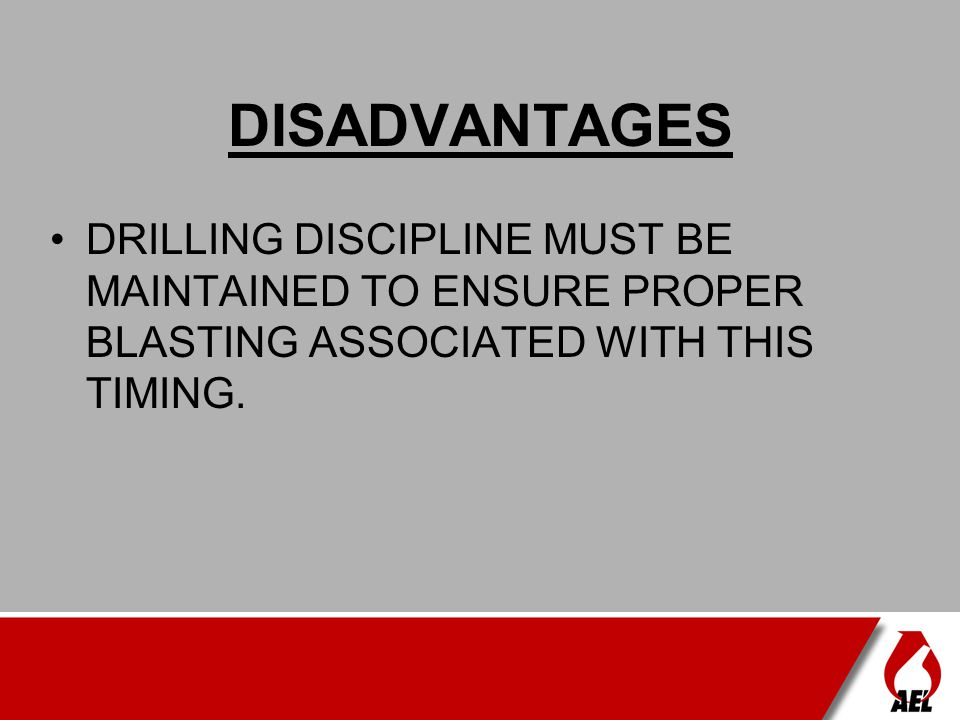 DISADVANTAGES DRILLING DISCIPLINE MUST BE MAINTAINED TO ENSURE PROPER BLASTING ASSOCIATED WITH THIS TIMING.