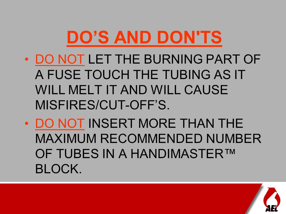 DO'S AND DON TS DO NOT LET THE BURNING PART OF A FUSE TOUCH THE TUBING AS IT WILL MELT IT AND WILL CAUSE MISFIRES/CUT-OFF'S.