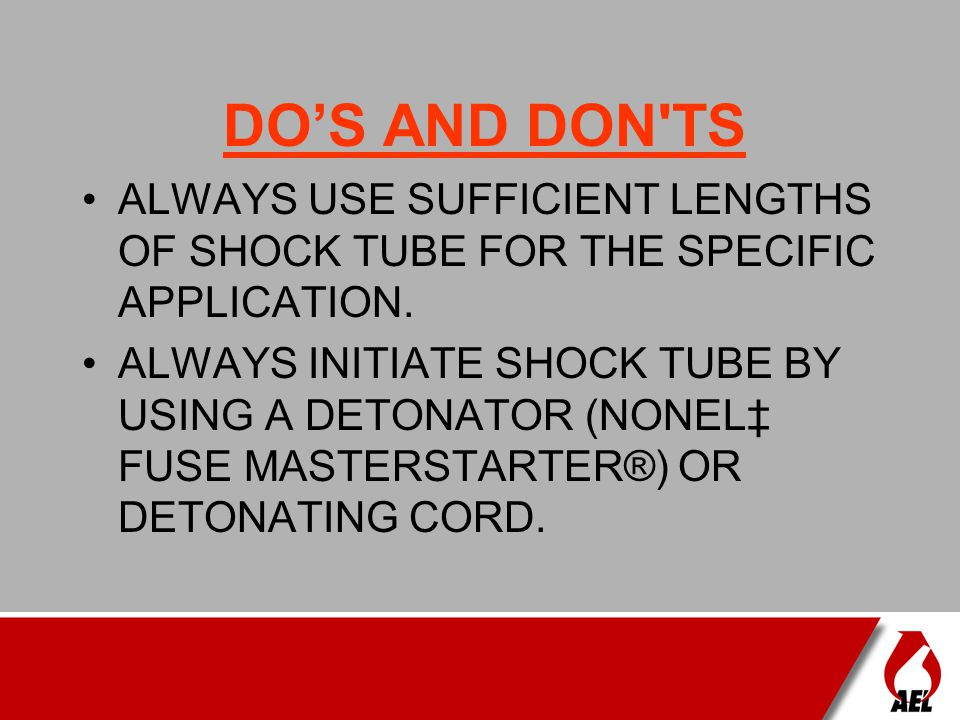 DO'S AND DON TS ALWAYS USE SUFFICIENT LENGTHS OF SHOCK TUBE FOR THE SPECIFIC APPLICATION.